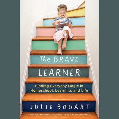 The Brave Learner: Finding Everyday Magic in Homeschool, Learning, and Life Audiobook, by Julie Bogart