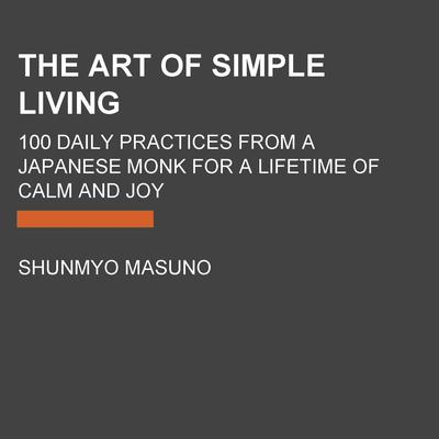 The Art of Simple Living: 100 Daily Practices from a Japanese Zen Monk for a Lifetime of Calm and Joy Audiobook, by Shunmyo Masuno