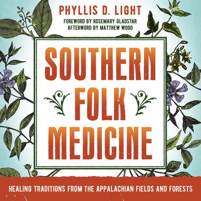 Southern Folk Medicine: Healing Traditions from the Appalachian Fields and Forests Audiobook, by Phyllis D. Light
