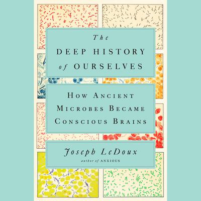 The Deep History of Ourselves: The Four-Billion-Year Story of How We Got Conscious Brains Audiobook, by Joseph LeDoux