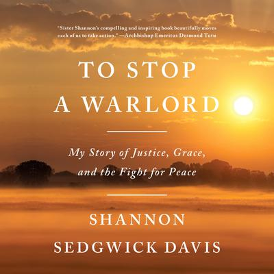 To Stop a Warlord: My Story of Justice, Grace, and the Fight for Peace Audiobook, by Shannon Sedgwick Davis