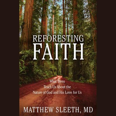 Reforesting Faith: What Trees Teach Us About the Nature of God and His Love for Us Audiobook, by J. Matthew Sleeth