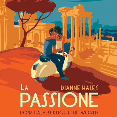 La Passione: How Italy Seduced the World Audiobook, by Dianne Hales