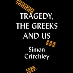 Tragedy, the Greeks, and Us Audiobook, by Simon Critchley