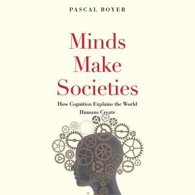 Minds Make Societies: How Cognition Explains the World Humans Create Audiobook, by Pascal Boyer