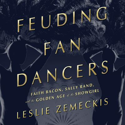 Feuding Fan Dancers: Faith Bacon, Sally Rand, and the Golden Age of the Showgirl Audiobook, by Leslie Zemeckis