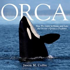 Orca: How We Came to Know and Love the Oceans Greatest Predator Audiobook, by Jason M. Colby