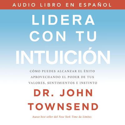 Lidera con tu intuición: Cómo puedes alcanzar el éxito aprovechando el poder de tus valores, sentimientos e instinto Audiobook, by John Townsend