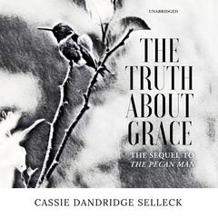 The Truth about Grace: A Sequel to The Pecan Man Audiobook, by Cassie Dandridge Selleck