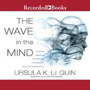 The Wave in the Mind: Talks and Essays on the Writer, the Reader, and the Imagination Audiobook, by Ursula K. Le Guin|