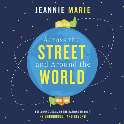 Across the Street and around the World: Following Jesus to the Nations in Your Neighborhood…and Beyond Audiobook, by Jeannie Marie