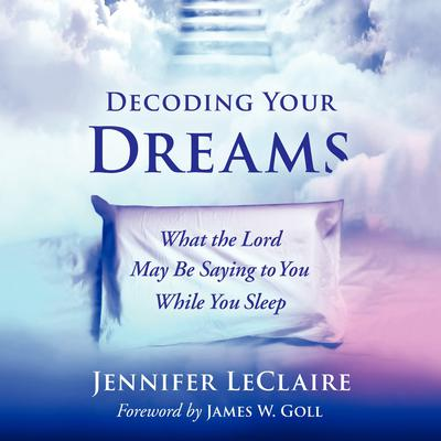 Decoding Your Dreams: What the Lord May Be Saying to You While You Sleep Audiobook, by Jennifer LeClaire