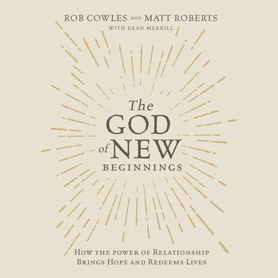 The God of New Beginnings: How the Power of Relationship Brings Hope and Redeems Lives Audiobook, by Rob Cowles