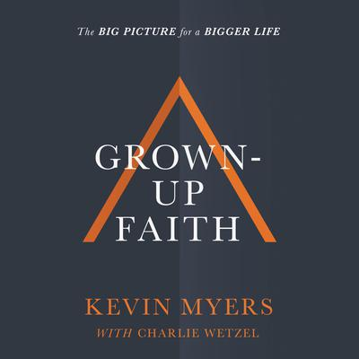 Grown-up Faith: The Big Picture for a Bigger Life Audiobook, by Kevin Myers