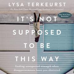 Its Not Supposed to Be This Way: Finding Unexpected Strength When Disappointments Leave You Shattered Audiobook, by Lysa TerKeurst