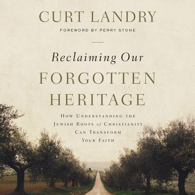 Reclaiming Our Forgotten Heritage: How Understanding the Jewish Roots of Christianity Can Transform Your Faith Audiobook, by Curt Landry