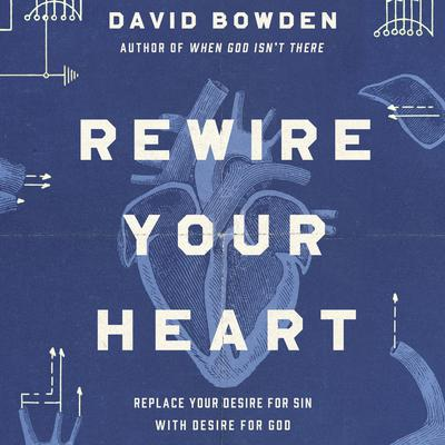 Rewire Your Heart: Replace Your Desire for Sin with Desire For God Audiobook, by David Bowden