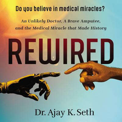 Rewired: An Unlikely Doctor, a Brave Amputee, and the Medical Miracle That Made History Audiobook, by Ajay K. Seth