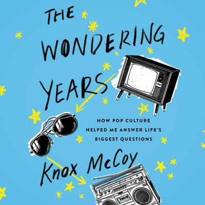 The Wondering Years: How Pop Culture Helped Me Answer Lifes Biggest Questions Audiobook, by Knox McCoy