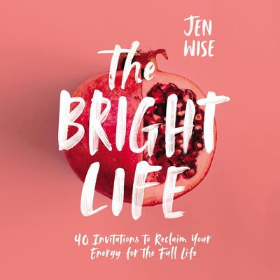 Bright Life: 40 Invitations to Reclaim Your Energy for the Full Life Audiobook, by Jen Wise
