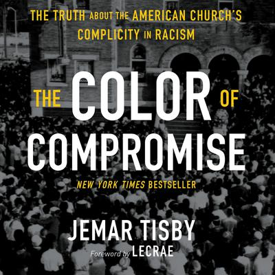 The Color of Compromise: The Truth about the American Churchs Complicity in Racism Audiobook, by Jemar Tisby