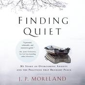 Finding Quiet: My Story of Overcoming Anxiety and the Practices that Brought Peace Audiobook, by J. P. Moreland