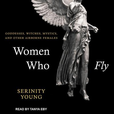 Women Who Fly: Goddesses, Witches, Mystics, and other Airborne Females Audiobook, by Serininty Young