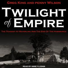 Twilight of Empire: The Tragedy at Mayerling and the End of the Habsburgs Audiobook, by Greg King, Penny Wilson
