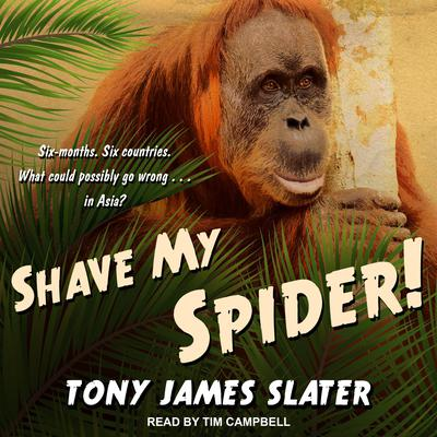 Shave My Spider!: A six-month adventure around Borneo, Vietnam, Mongolia, China, Laos and Cambodia Audiobook, by Tony James Slater