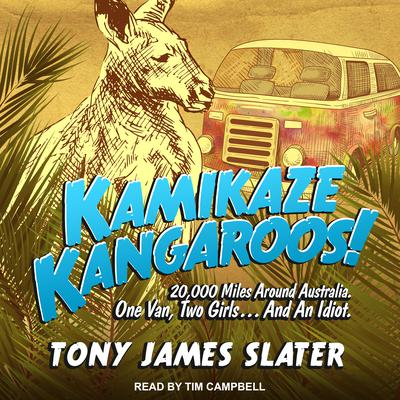Kamikaze Kangaroos!: 20,000 Miles Around Australia. One Van, Two Girls... And An Idiot Audiobook, by Tony James Slater