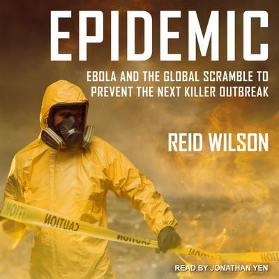 Epidemic: Ebola and the Global Scramble to Prevent the Next Killer Outbreak Audiobook, by Reid Wilson