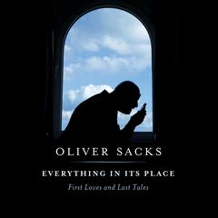 Everything in Its Place: First Loves and Last Tales Audiobook, by Oliver Sacks