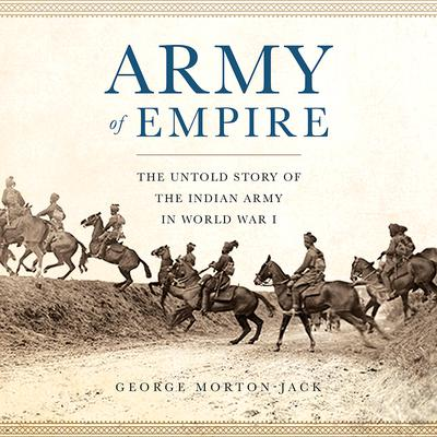 Army of Empire: The Untold Story of the Indian Army in World War I Audiobook, by George Morton-Jack