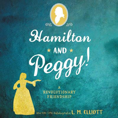 Hamilton and Peggy!: A Revolutionary Friendship Audiobook, by L. M. Elliott