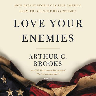 Love Your Enemies: How Decent People Can Save America from Our Culture of Contempt Audiobook, by Arthur C. Brooks