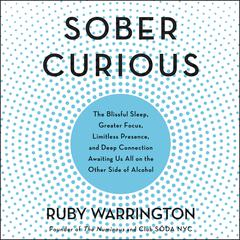 Sober Curious: The Blissful Sleep, Greater Focus, Limitless Presence, and Deep Connection Awaiting Us All on the Other Side of Alcohol Audiobook, by Ruby Warrington