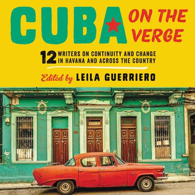 Cuba on the Verge: 12 Writers on Continuity and Change in Havana and Across the Country Audiobook, by Leila Guerriero
