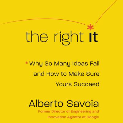 The Right It: Why So Many Ideas Fail and How to Make Sure Yours Succeed Audiobook, by Alberto Savoia