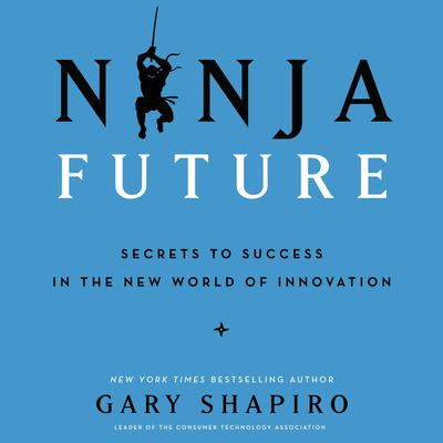 Ninja Future: Secrets to Success in the New World of Innovation Audiobook, by Gary Shapiro