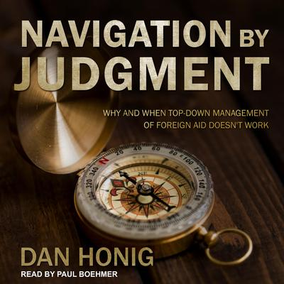 Navigation by Judgment: Why and When Top Down Management of Foreign Aid Doesnt Work Audiobook, by Dan Honig