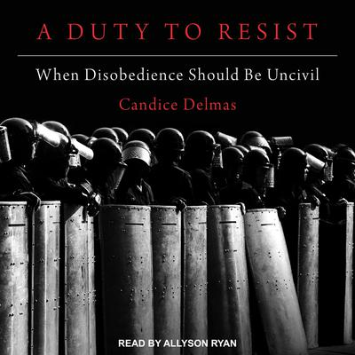 A Duty to Resist: When Disobedience Should Be Uncivil Audiobook, by Candice Delmas