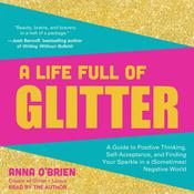 A Life Full of Glitter: A Guide to Positive Thinking, Self-Acceptance, and Finding Your Sparkle in a (Sometimes) Negative World Audiobook, by Author Info Added Soon|