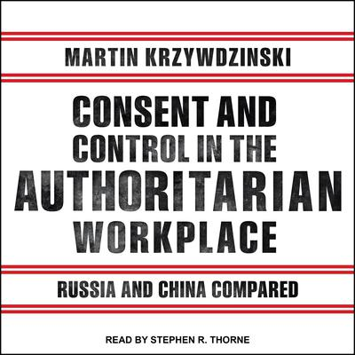 Consent and Control in the Authoritarian Workplace: Russia and China Compared Audiobook, by Martin Krzywzinski