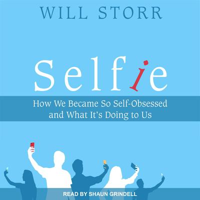 Selfie: How We Became So Self-Obsessed and What Its Doing To Us Audiobook, by Will Storr