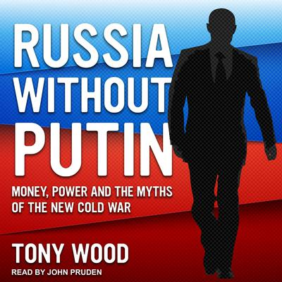Russia Without Putin: Money, Power and the Myths of the New Cold War Audiobook, by Tony Wood