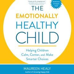 The Emotionally Healthy Child: Helping Children Calm, Center, and Make Smarter Choices Audiobook, by Maureen Healy