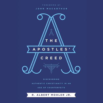 The Apostles' Creed: Discovering Authentic Christianity in an Age of Counterfeits Audiobook, by R. Albert Mohler