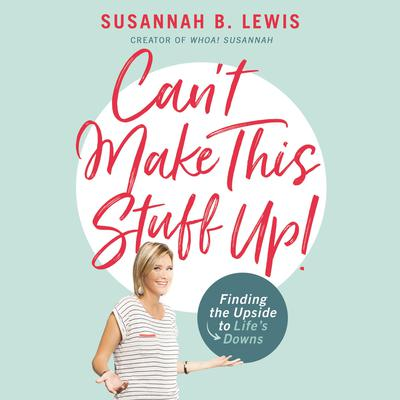 Can't Make This Stuff Up!: Finding the Upside to Lifes Downs Audiobook, by Susannah B. Lewis