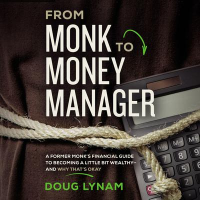 From Monk to Money Manager: A Former Monks Financial Guide to Becoming a Little Bit Wealthy--and Why Thats Okay Audiobook, by Doug Lynam