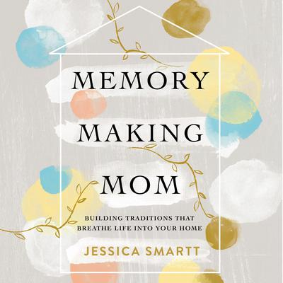 Memory-Making Mom: Building Traditions That Breathe Life Into Your Home Audiobook, by Jessica Smartt